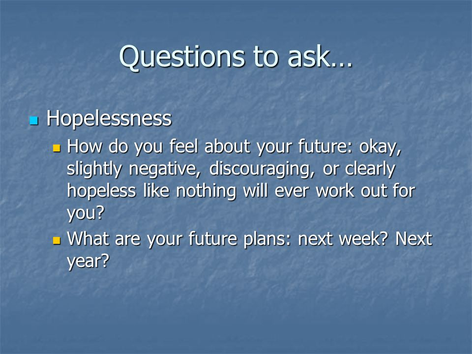 Hopelessness Hopelessness How do you feel about your future: okay, slightly negative, discouraging, or clearly hopeless like nothing will ever work ou