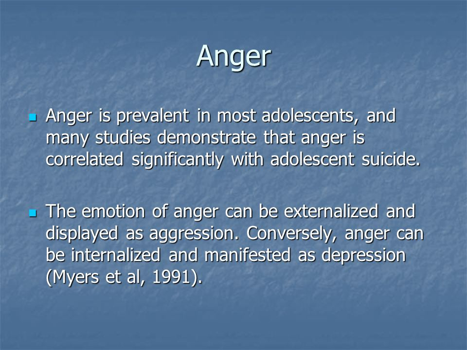 Anger Anger is prevalent in most adolescents, and many studies demonstrate that anger is correlated significantly with adolescent suicide. Anger is pr