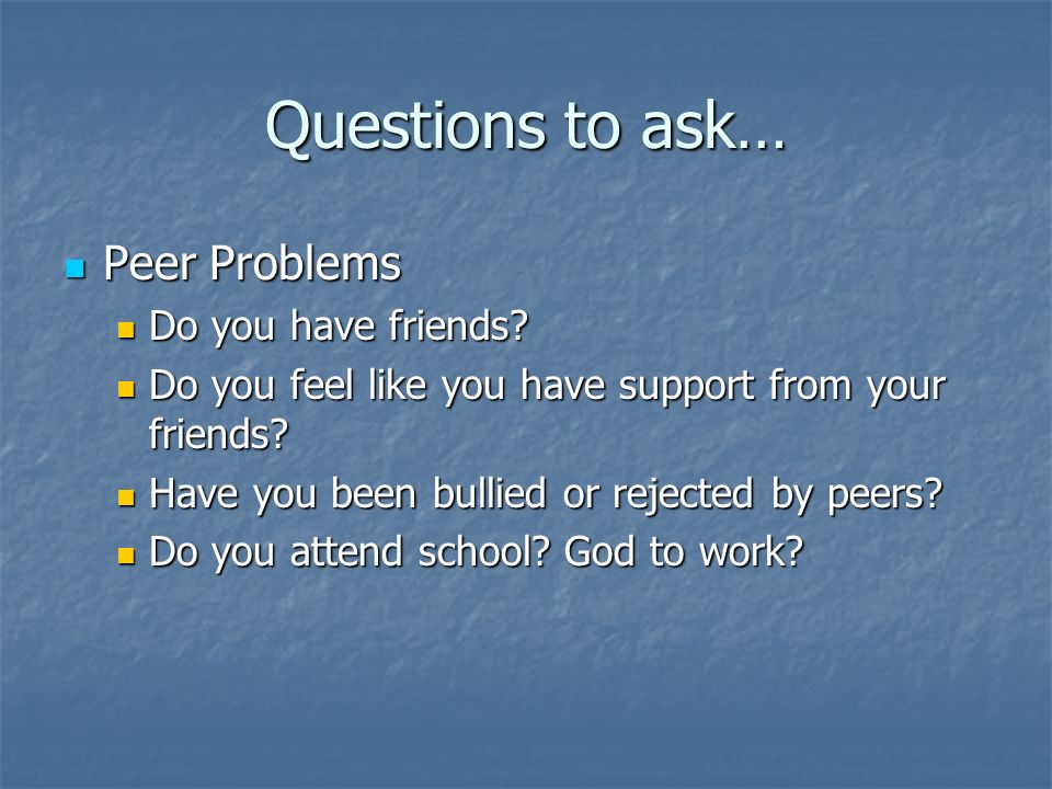 Questions to ask… Peer Problems Peer Problems Do you have friends? Do you have friends? Do you feel like you have support from your friends? Do you fe