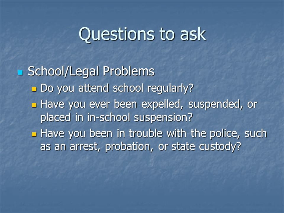 School/Legal Problems School/Legal Problems Do you attend school regularly? Do you attend school regularly? Have you ever been expelled, suspended, or