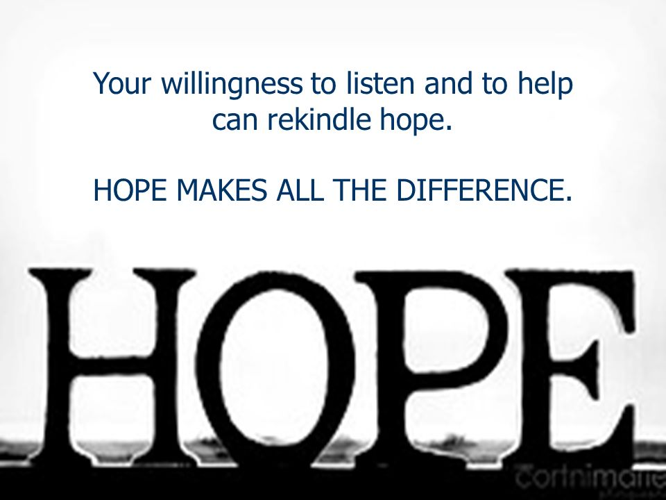 Your willingness to listen and to help can rekindle hope. HOPE MAKES ALL THE DIFFERENCE.