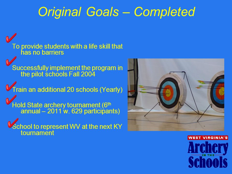 Original Goals – Completed To provide students with a life skill that has no barriers Successfully implement the program in the pilot schools Fall 2004 Train an additional 20 schools (Yearly) Hold State archery tournament (6 th annual – 2011 w.