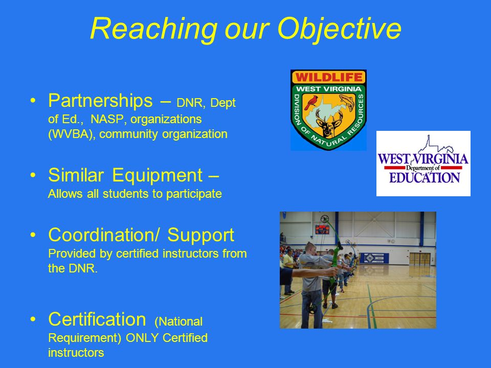 Reaching our Objective Partnerships – DNR, Dept of Ed., NASP, organizations (WVBA), community organization Similar Equipment – Allows all students to participate Coordination/ Support Provided by certified instructors from the DNR.