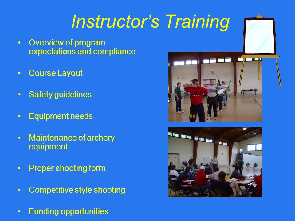 Instructors Training Overview of program expectations and compliance Course Layout Safety guidelines Equipment needs Maintenance of archery equipment