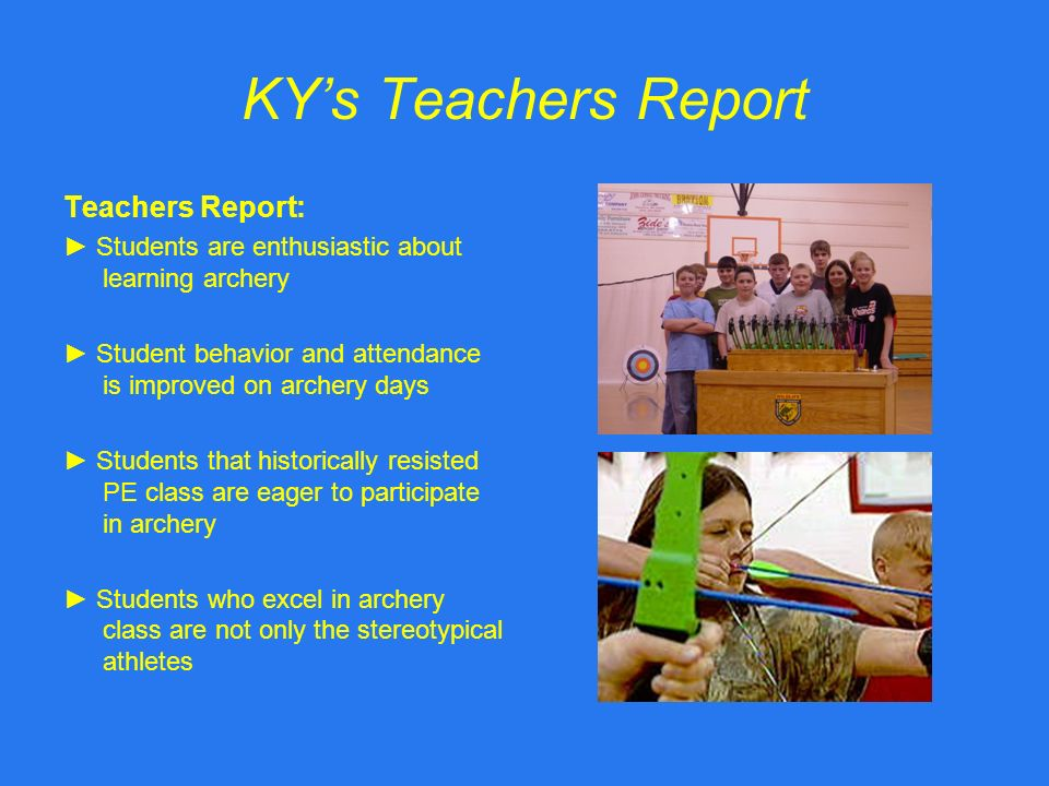 KYs Teachers Report Teachers Report: Students are enthusiastic about learning archery Student behavior and attendance is improved on archery days Students that historically resisted PE class are eager to participate in archery Students who excel in archery class are not only the stereotypical athletes