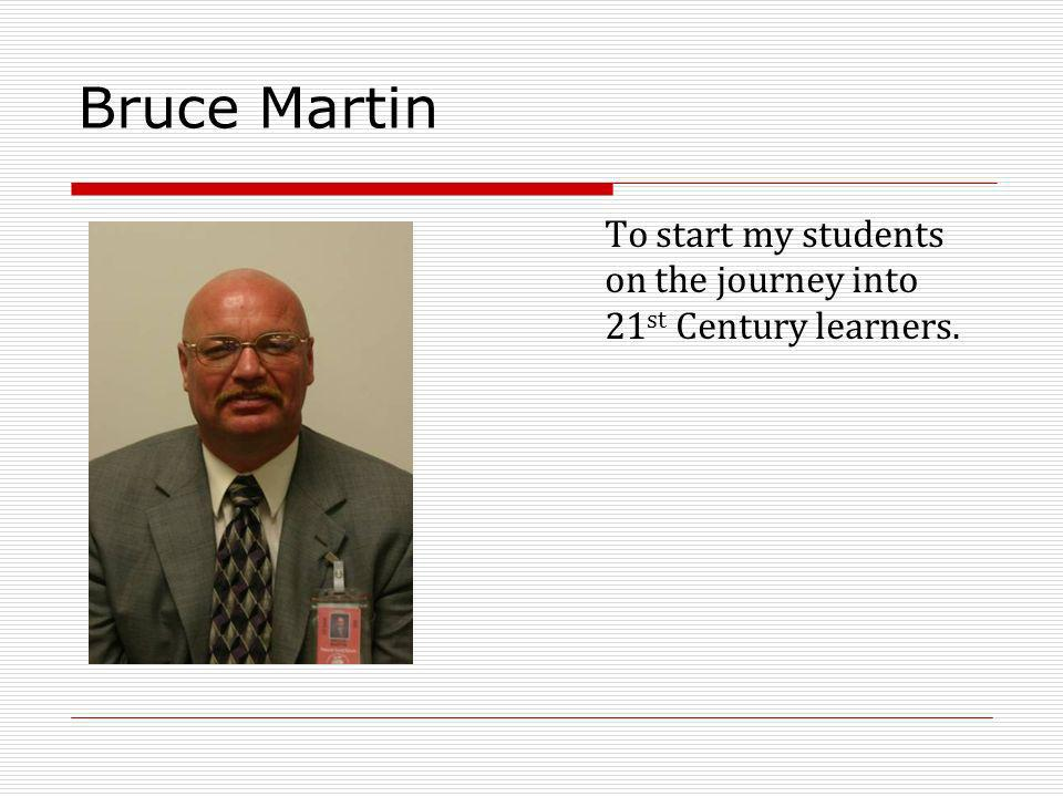 Bruce Martin To start my students on the journey into 21 st Century learners.