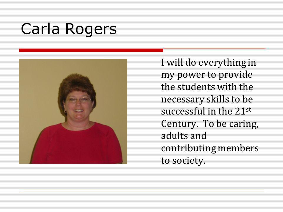 Carla Rogers I will do everything in my power to provide the students with the necessary skills to be successful in the 21 st Century. To be caring, a