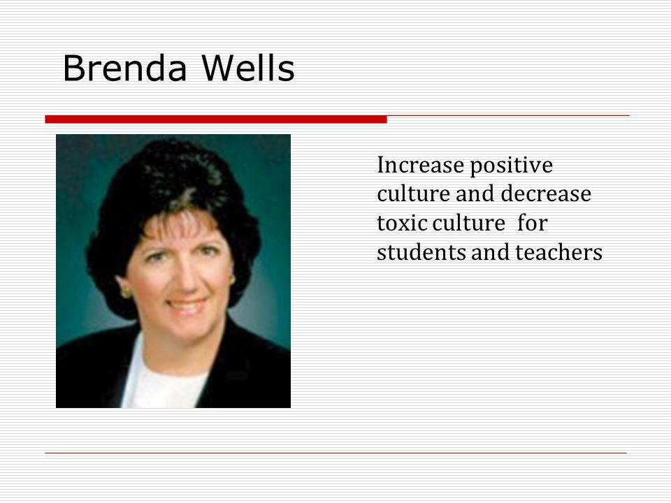 Brenda Wells Increase positive culture and decrease toxic culture for students and teachers