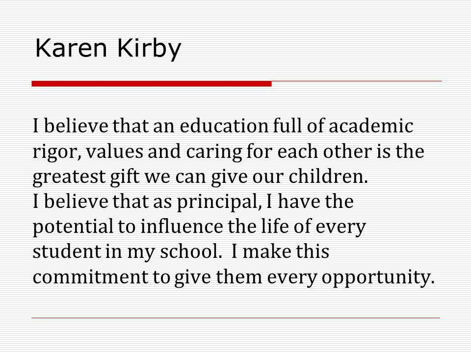 Karen Kirby I believe that an education full of academic rigor, values and caring for each other is the greatest gift we can give our children. I beli