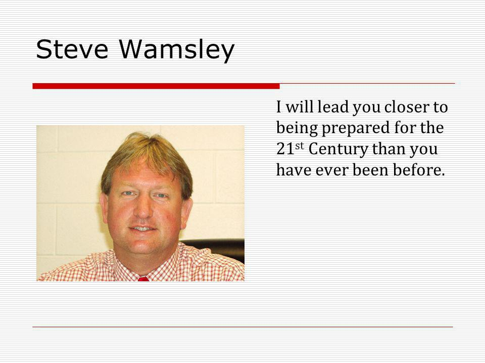 Steve Wamsley I will lead you closer to being prepared for the 21 st Century than you have ever been before.