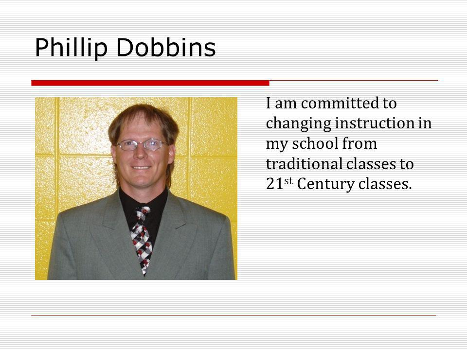Phillip Dobbins I am committed to changing instruction in my school from traditional classes to 21 st Century classes.