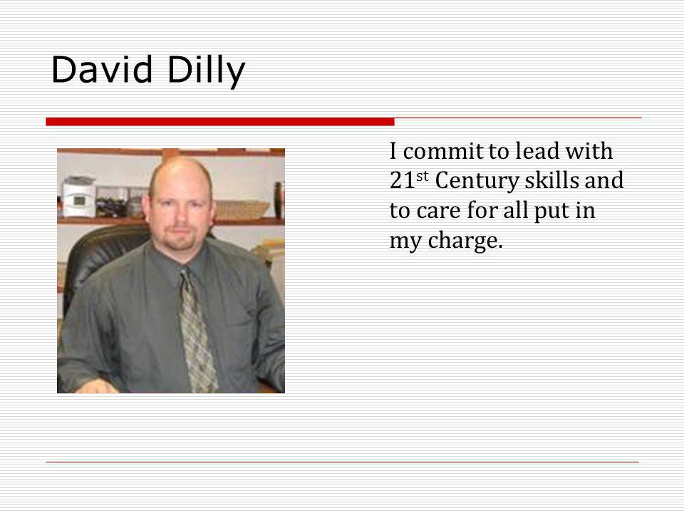 David Dilly I commit to lead with 21 st Century skills and to care for all put in my charge.