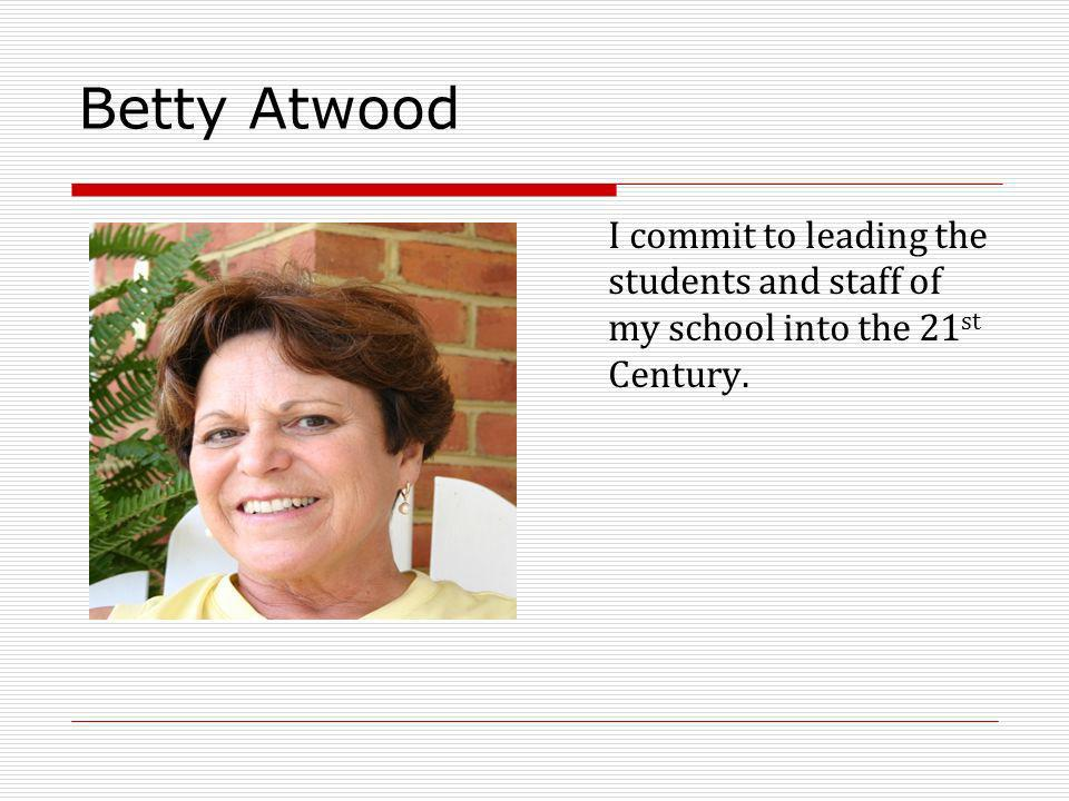 Betty Atwood I commit to leading the students and staff of my school into the 21 st Century.
