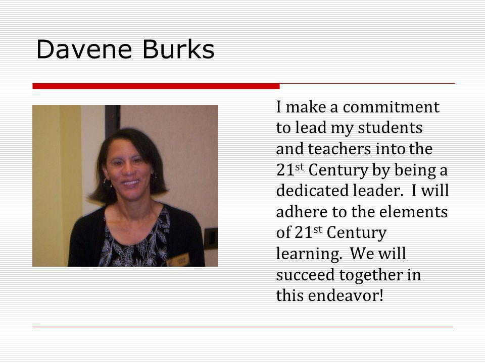 Davene Burks I make a commitment to lead my students and teachers into the 21 st Century by being a dedicated leader. I will adhere to the elements of