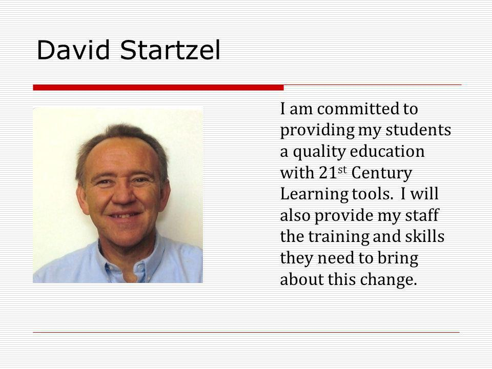 David Startzel I am committed to providing my students a quality education with 21 st Century Learning tools. I will also provide my staff the trainin