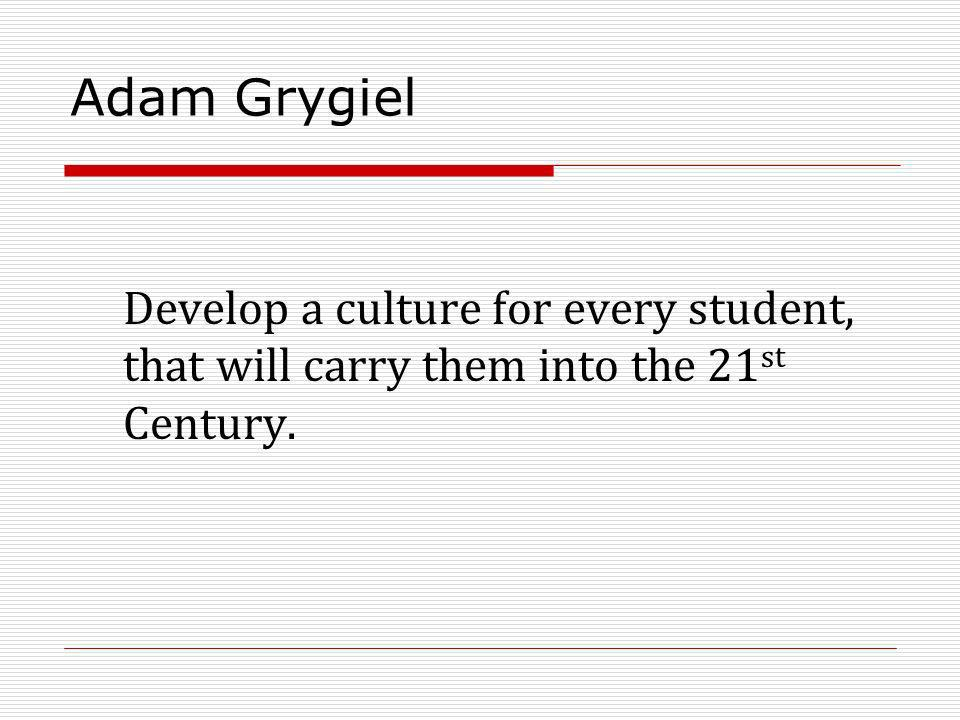 Adam Grygiel Develop a culture for every student, that will carry them into the 21 st Century.