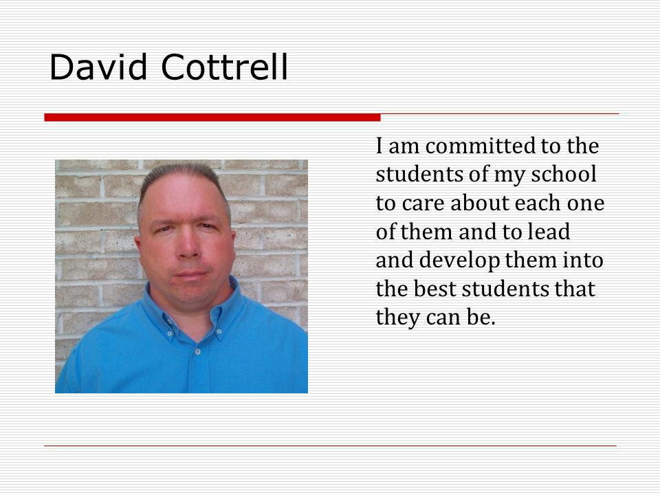 David Cottrell I am committed to the students of my school to care about each one of them and to lead and develop them into the best students that the