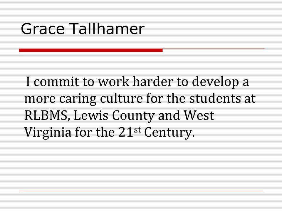 Grace Tallhamer I commit to work harder to develop a more caring culture for the students at RLBMS, Lewis County and West Virginia for the 21 st Centu