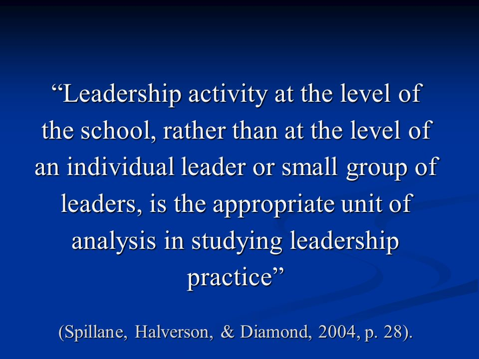 Leadership activity at the level of the school, rather than at the level of an individual leader or small group of leaders, is the appropriate unit of analysis in studying leadership practice (Spillane, Halverson, & Diamond, 2004, p.