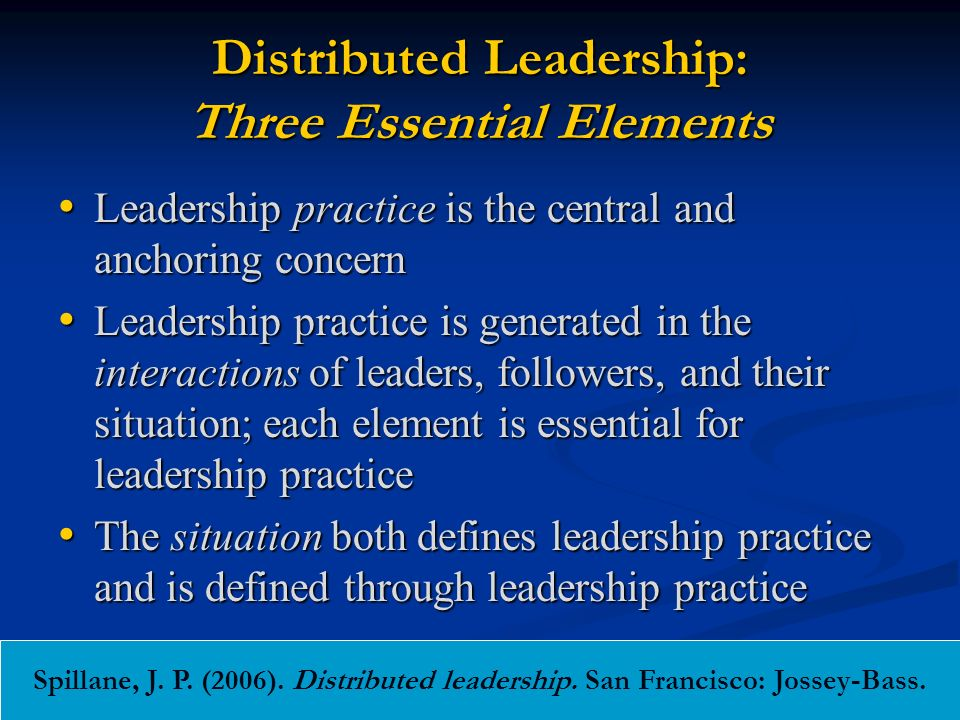 Distributed Leadership: Three Essential Elements Leadership practice is the central and anchoring concern Leadership practice is the central and anchoring concern Leadership practice is generated in the interactions of leaders, followers, and their situation; each element is essential for leadership practice Leadership practice is generated in the interactions of leaders, followers, and their situation; each element is essential for leadership practice The situation both defines leadership practice and is defined through leadership practice The situation both defines leadership practice and is defined through leadership practice Spillane, J.