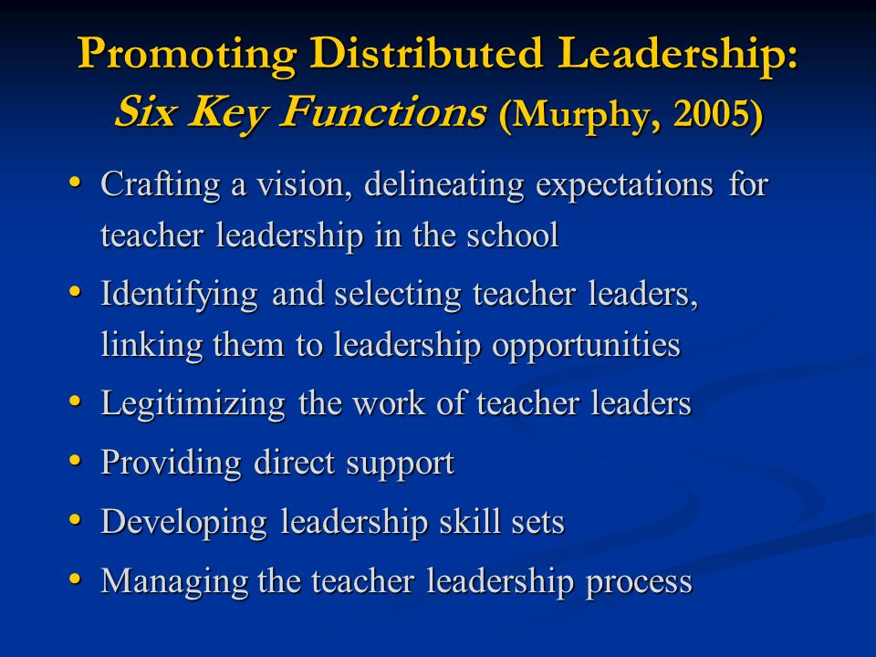 Promoting Distributed Leadership: Six Key Functions (Murphy, 2005) Crafting a vision, delineating expectations for teacher leadership in the school Crafting a vision, delineating expectations for teacher leadership in the school Identifying and selecting teacher leaders, linking them to leadership opportunities Identifying and selecting teacher leaders, linking them to leadership opportunities Legitimizing the work of teacher leaders Legitimizing the work of teacher leaders Providing direct support Providing direct support Developing leadership skill sets Developing leadership skill sets Managing the teacher leadership process Managing the teacher leadership process