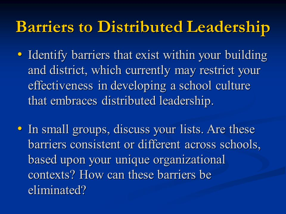 Barriers to Distributed Leadership Identify barriers that exist within your building and district, which currently may restrict your effectiveness in developing a school culture that embraces distributed leadership.