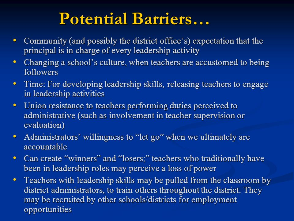 Potential Barriers… Community (and possibly the district offices) expectation that the principal is in charge of every leadership activity Community (and possibly the district offices) expectation that the principal is in charge of every leadership activity Changing a schools culture, when teachers are accustomed to being followers Changing a schools culture, when teachers are accustomed to being followers Time: For developing leadership skills, releasing teachers to engage in leadership activities Time: For developing leadership skills, releasing teachers to engage in leadership activities Union resistance to teachers performing duties perceived to administrative (such as involvement in teacher supervision or evaluation) Union resistance to teachers performing duties perceived to administrative (such as involvement in teacher supervision or evaluation) Administrators willingness to let go when we ultimately are accountable Administrators willingness to let go when we ultimately are accountable Can create winners and losers; teachers who traditionally have been in leadership roles may perceive a loss of power Can create winners and losers; teachers who traditionally have been in leadership roles may perceive a loss of power Teachers with leadership skills may be pulled from the classroom by district administrators, to train others throughout the district.