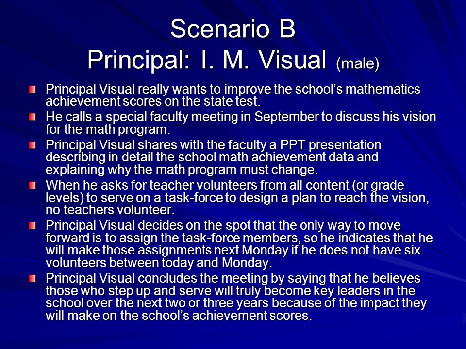 Scenario B Principal: I. M. Visual (male) Principal Visual really wants to improve the schools mathematics achievement scores on the state test. He ca