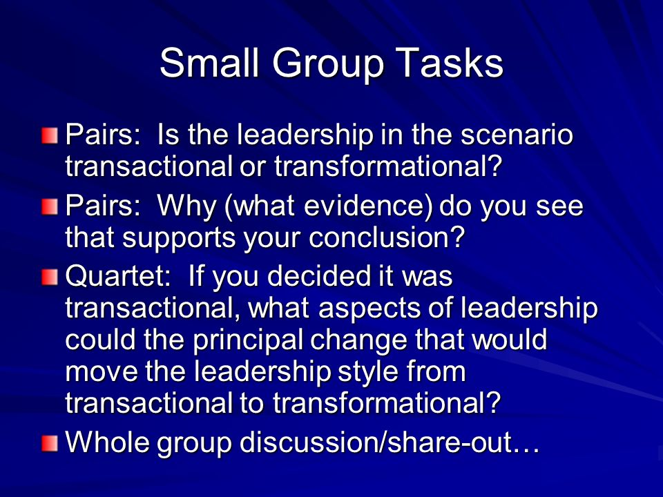 Small Group Tasks Pairs: Is the leadership in the scenario transactional or transformational? Pairs: Why (what evidence) do you see that supports your