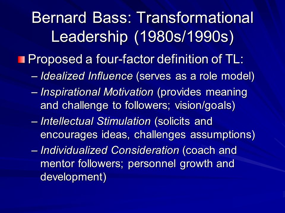 Bernard Bass: Transformational Leadership (1980s/1990s) Proposed a four-factor definition of TL: –Idealized Influence (serves as a role model) –Inspir