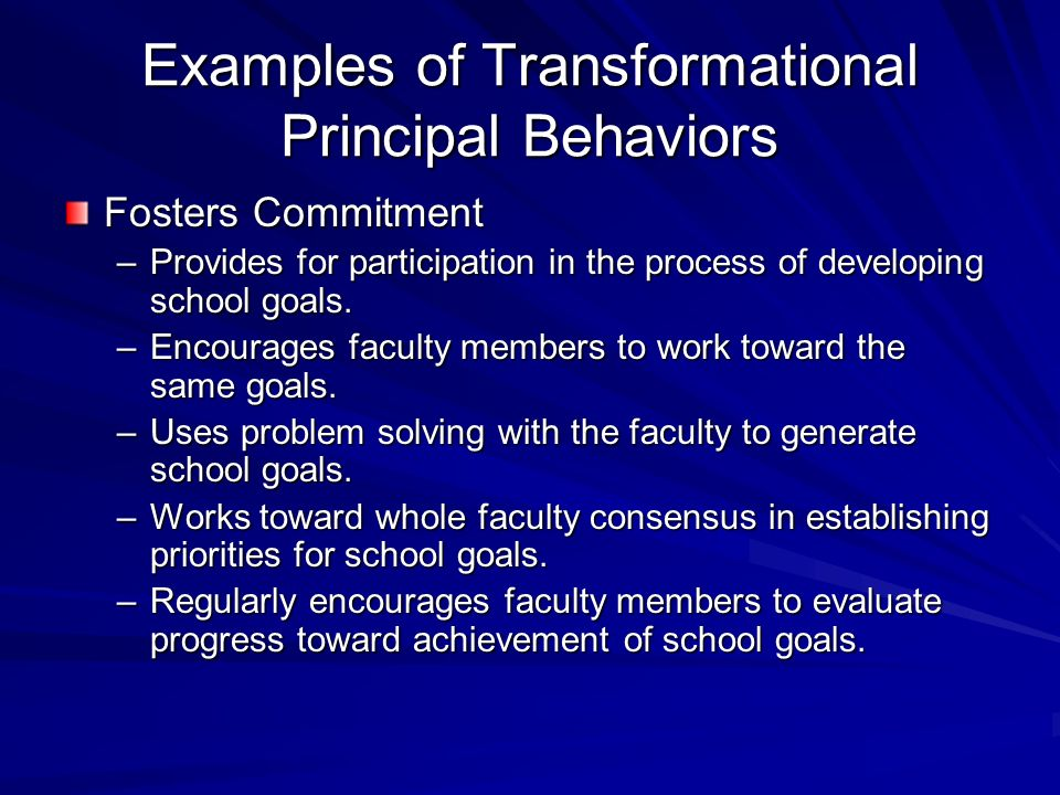 Examples of Transformational Principal Behaviors Fosters Commitment –Provides for participation in the process of developing school goals. –Encourages