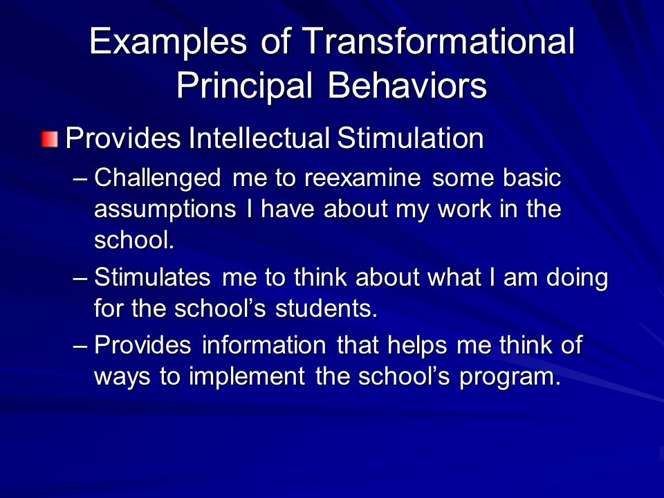 Examples of Transformational Principal Behaviors Provides Intellectual Stimulation –Challenged me to reexamine some basic assumptions I have about my