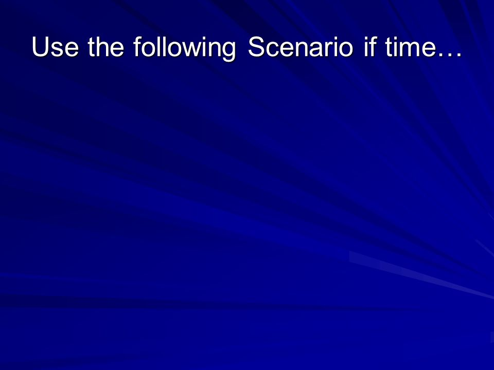 Use the following Scenario if time…