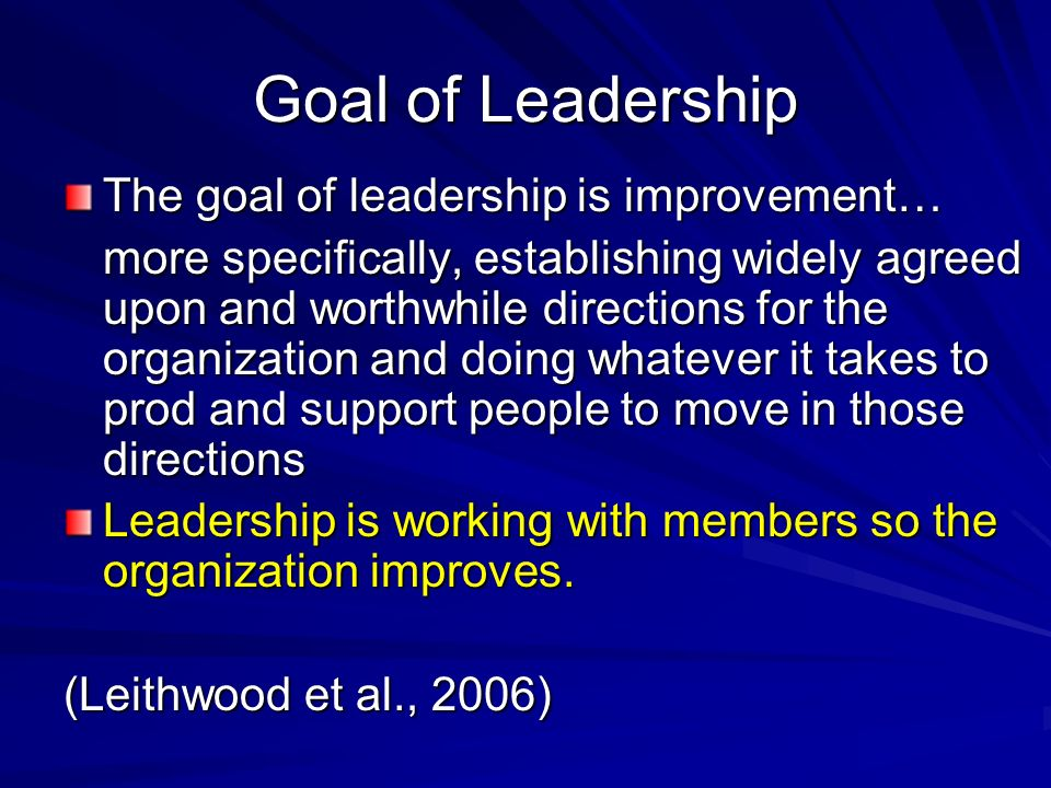 Goal of Leadership The goal of leadership is improvement… more specifically, establishing widely agreed upon and worthwhile directions for the organiz