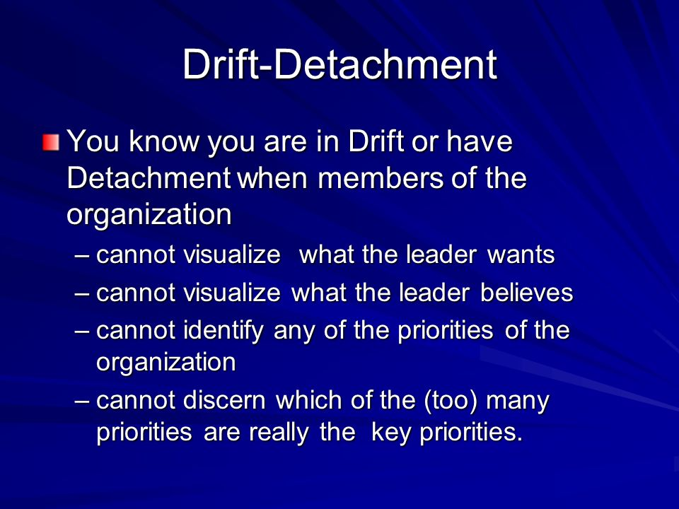 Drift-Detachment You know you are in Drift or have Detachment when members of the organization –cannot visualize what the leader wants –cannot visuali