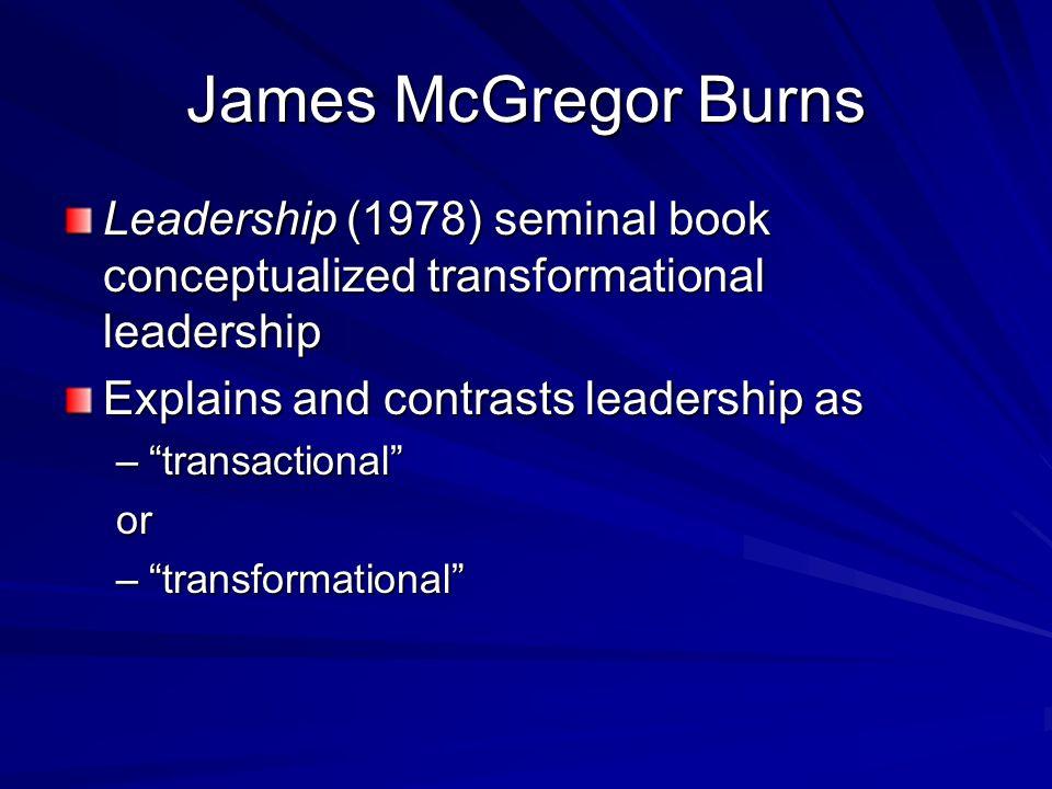 James McGregor Burns Leadership (1978) seminal book conceptualized transformational leadership Explains and contrasts leadership as –transactional or