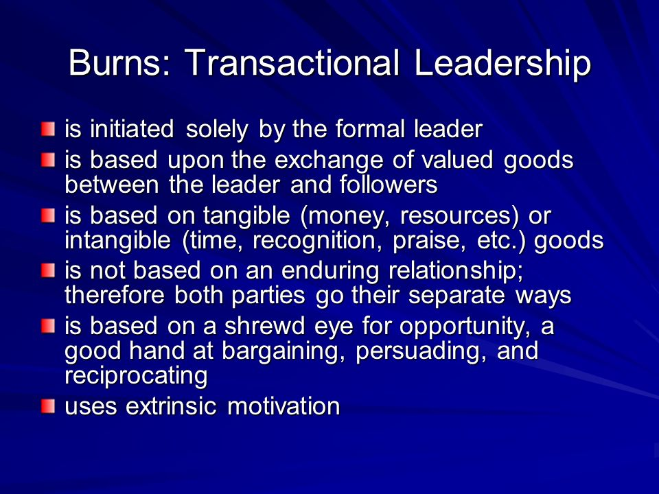 Burns: Transactional Leadership is initiated solely by the formal leader is based upon the exchange of valued goods between the leader and followers i