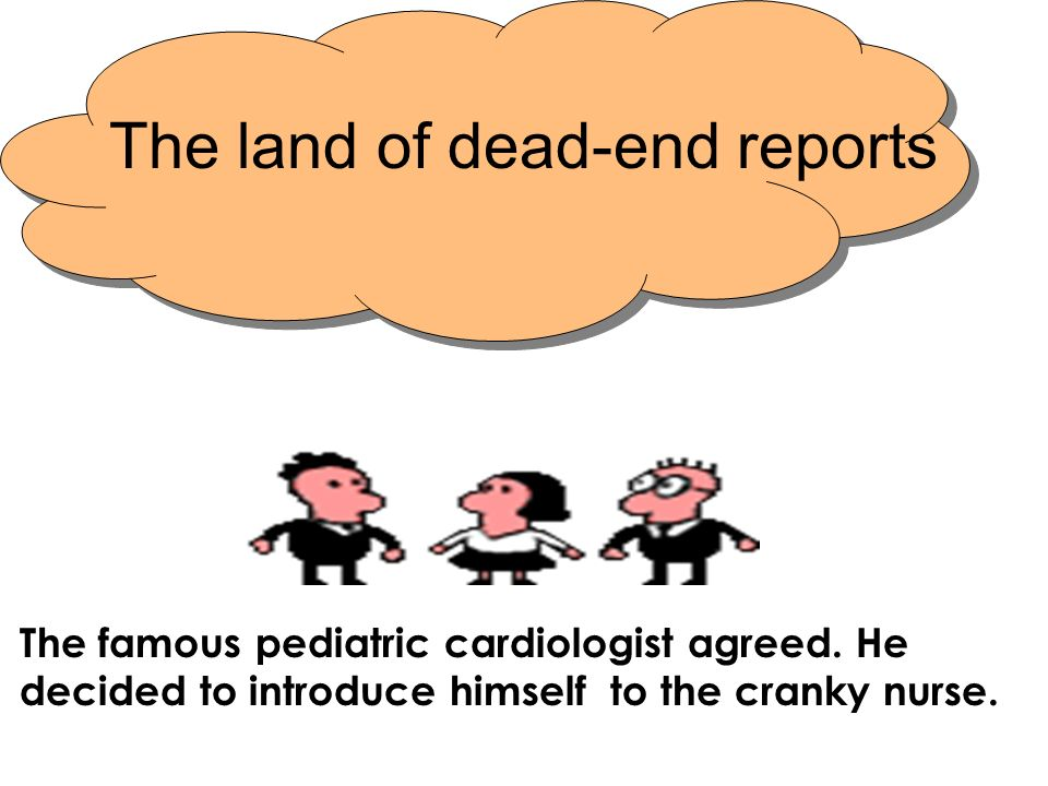 The land of dead-end reports The famous pediatric cardiologist agreed. He decided to introduce himself to the cranky nurse.