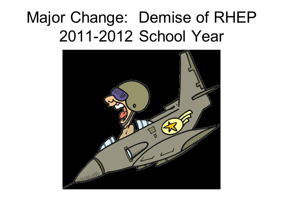Major Change: Demise of RHEP 2011-2012 School Year