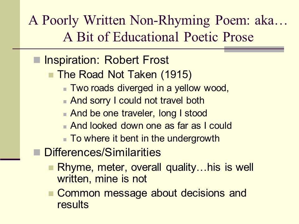 A Poorly Written Non-Rhyming Poem: aka… A Bit of Educational Poetic Prose Inspiration: Robert Frost The Road Not Taken (1915) Two roads diverged in a yellow wood, And sorry I could not travel both And be one traveler, long I stood And looked down one as far as I could To where it bent in the undergrowth Differences/Similarities Rhyme, meter, overall quality…his is well written, mine is not Common message about decisions and results