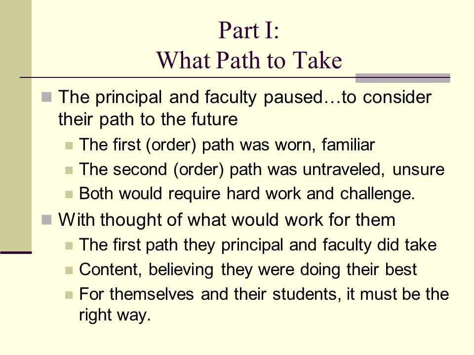Part I: What Path to Take The principal and faculty paused…to consider their path to the future The first (order) path was worn, familiar The second (order) path was untraveled, unsure Both would require hard work and challenge.
