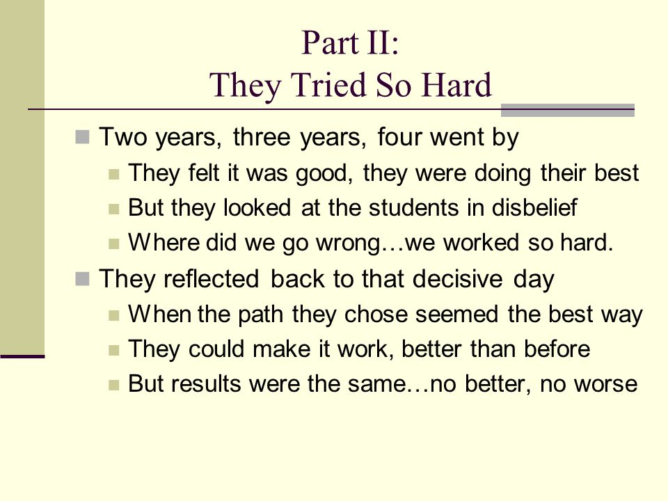 Part II: They Tried So Hard Two years, three years, four went by They felt it was good, they were doing their best But they looked at the students in disbelief Where did we go wrong…we worked so hard.