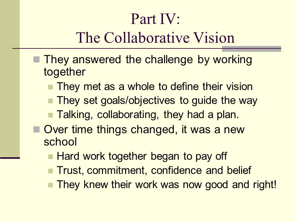 Part IV: The Collaborative Vision They answered the challenge by working together They met as a whole to define their vision They set goals/objectives to guide the way Talking, collaborating, they had a plan.