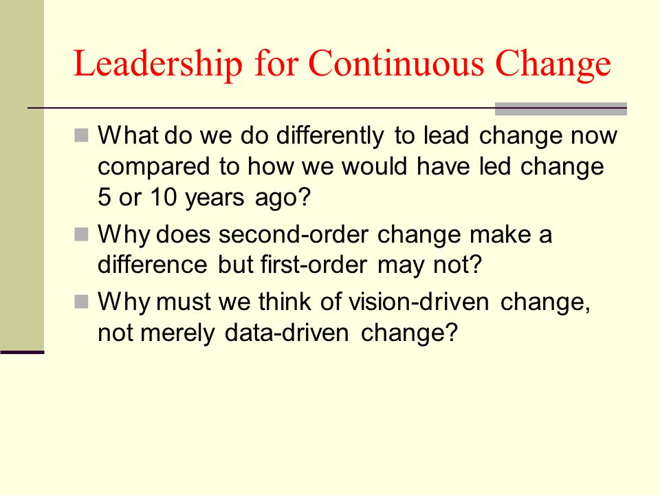 Leadership for Continuous Change What do we do differently to lead change now compared to how we would have led change 5 or 10 years ago.