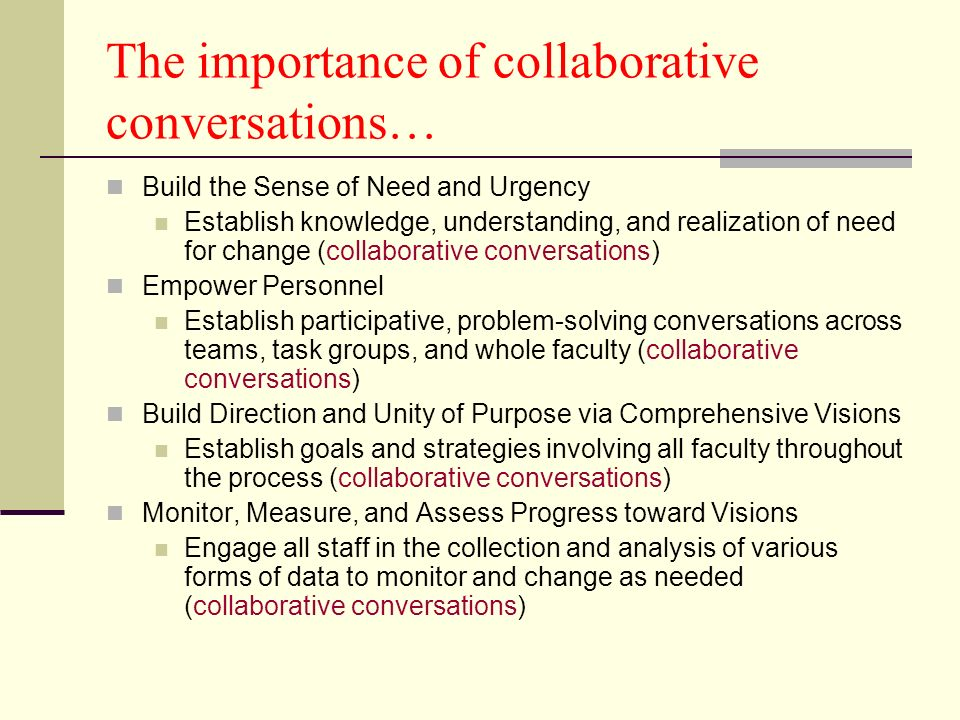 The importance of collaborative conversations… Build the Sense of Need and Urgency Establish knowledge, understanding, and realization of need for change (collaborative conversations) Empower Personnel Establish participative, problem-solving conversations across teams, task groups, and whole faculty (collaborative conversations) Build Direction and Unity of Purpose via Comprehensive Visions Establish goals and strategies involving all faculty throughout the process (collaborative conversations) Monitor, Measure, and Assess Progress toward Visions Engage all staff in the collection and analysis of various forms of data to monitor and change as needed (collaborative conversations)