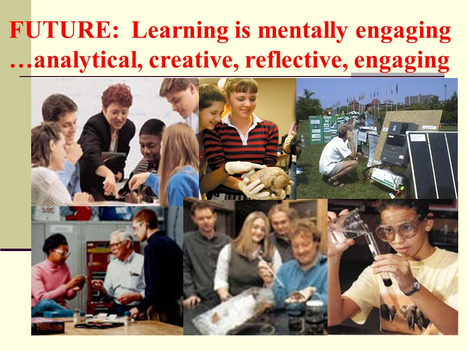 FUTURE: Learning is mentally engaging …analytical, creative, reflective, engaging