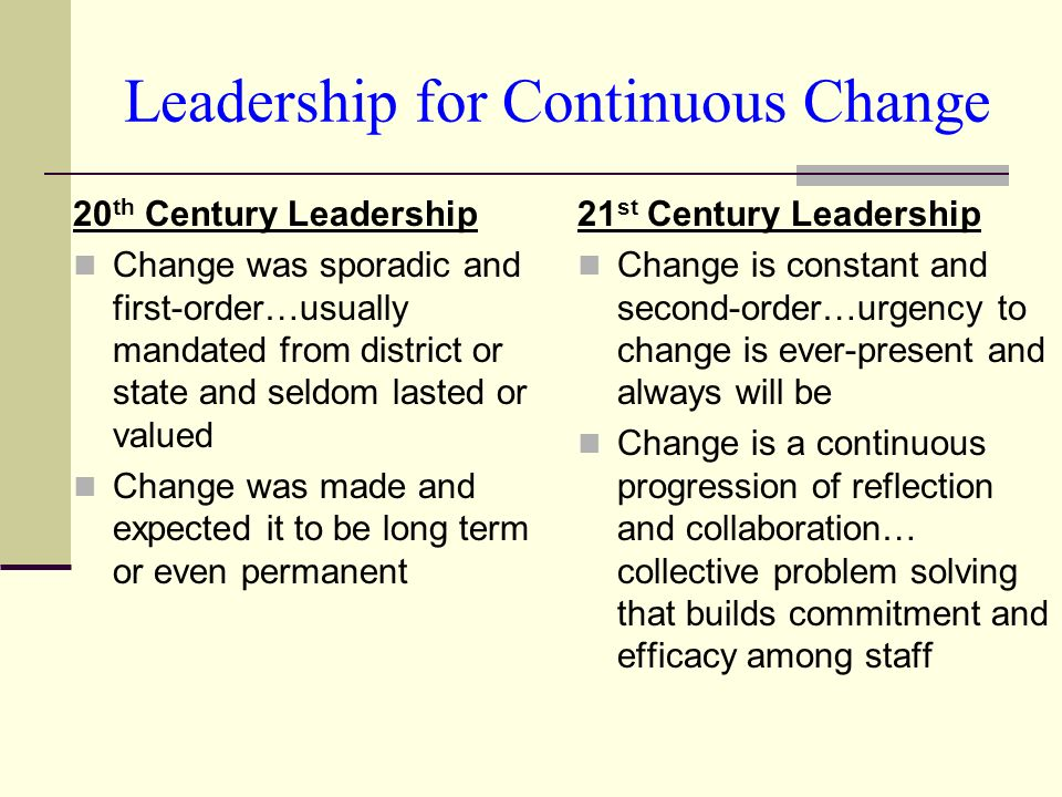 Leadership for Continuous Change 20 th Century Leadership Change was sporadic and first-order…usually mandated from district or state and seldom lasted or valued Change was made and expected it to be long term or even permanent 21 st Century Leadership Change is constant and second-order…urgency to change is ever-present and always will be Change is a continuous progression of reflection and collaboration… collective problem solving that builds commitment and efficacy among staff