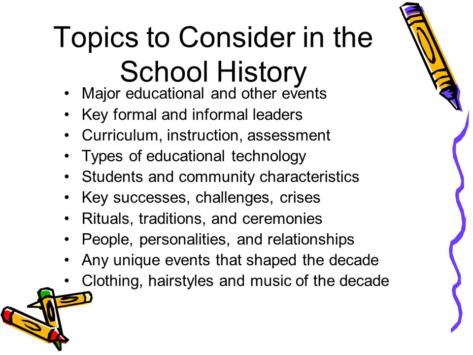 Conduct a History of the School Divide into groups representing the decades one arrived in the school. Discuss the major educational events that shape