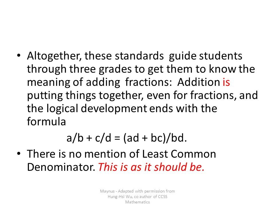 Altogether, these standards guide students through three grades to get them to know the meaning of adding fractions: Addition is putting things together, even for fractions, and the logical development ends with the formula a/b + c/d = (ad + bc)/bd.