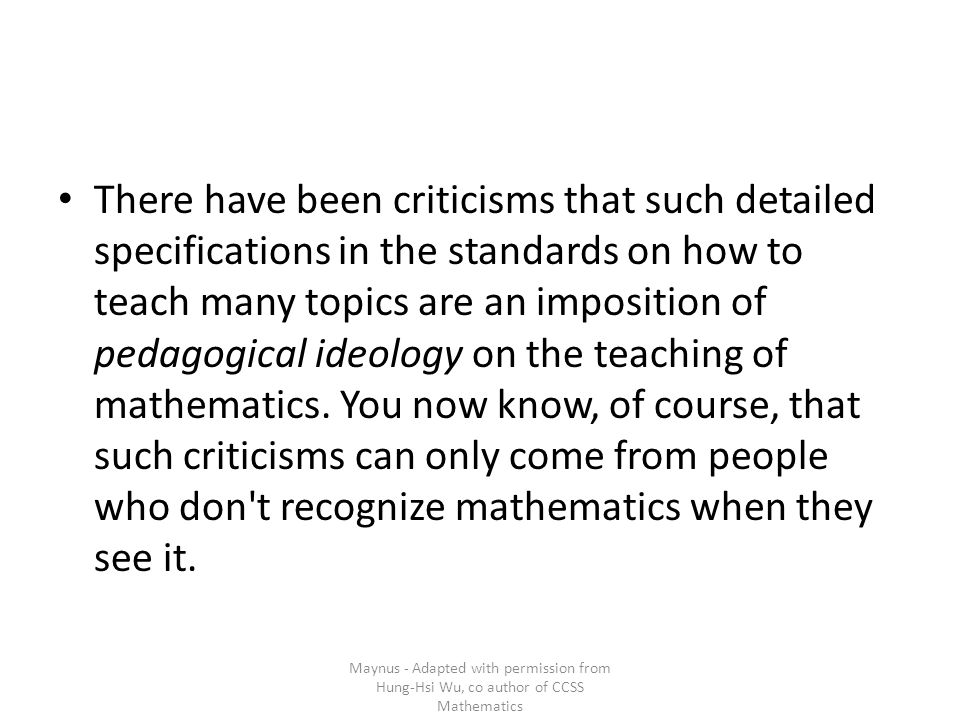 There have been criticisms that such detailed specifications in the standards on how to teach many topics are an imposition of pedagogical ideology on the teaching of mathematics.